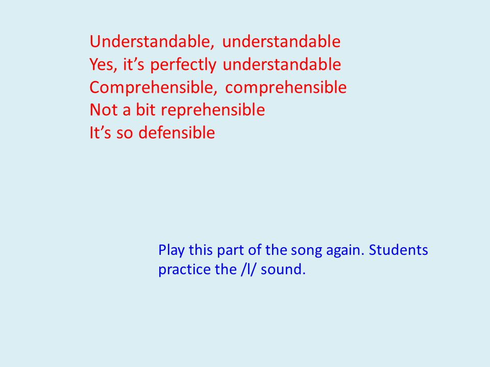 Understandable, understandable Yes, it's perfectly understandable Comprehensible, comprehensible Not a bit reprehensible It's so defensible Play this part of the song again.