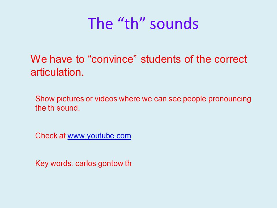 "The ""th"" sounds We have to ""convince"" students of the correct articulation. Show pictures or videos where we can see people pronouncing the th sound."