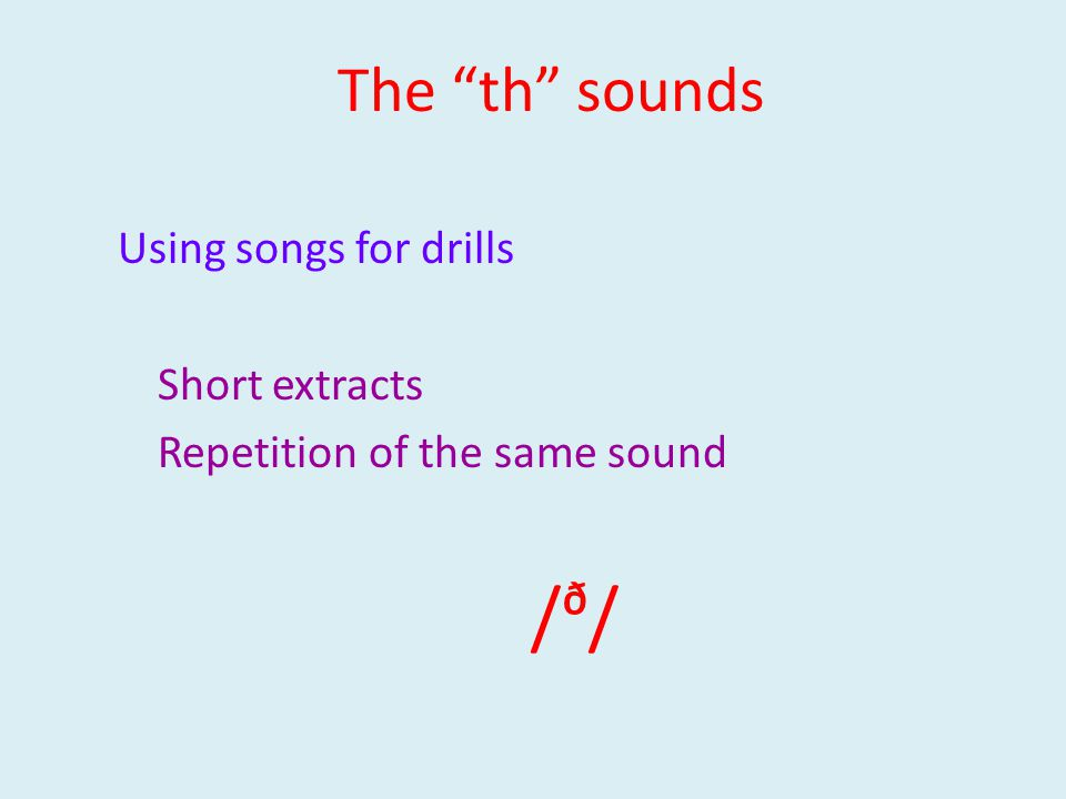 Using songs for drills Short extracts Repetition of the same sound /ᶞ/ The th sounds