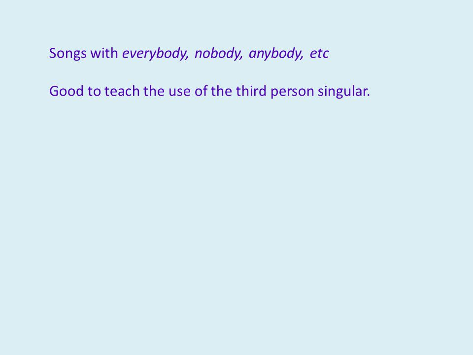 Songs with everybody, nobody, anybody, etc Good to teach the use of the third person singular.