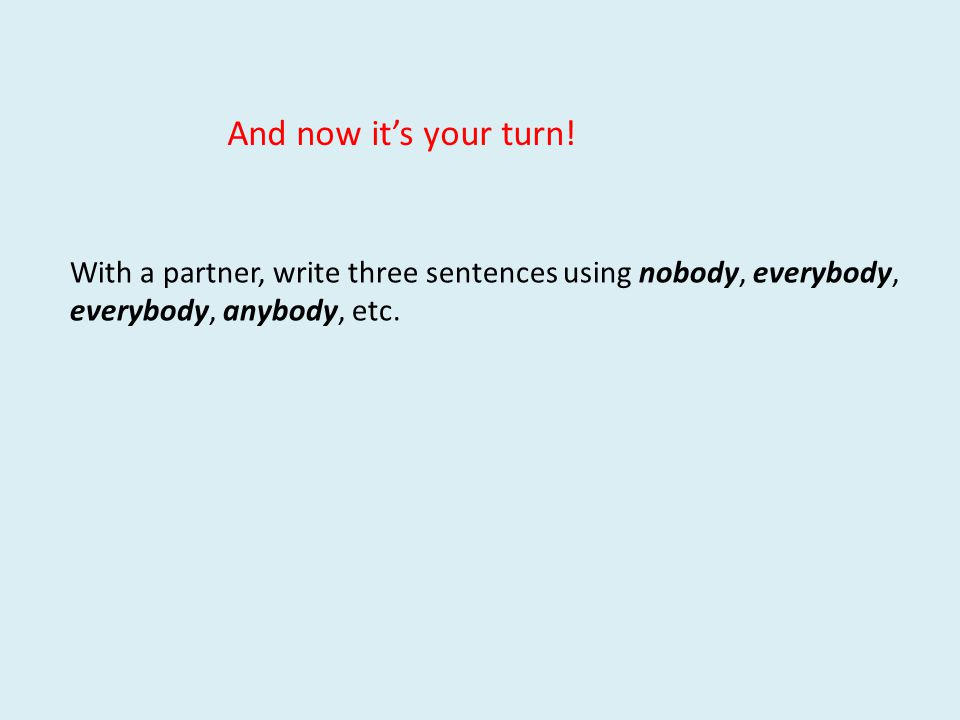 And now it's your turn! With a partner, write three sentences using nobody, everybody, everybody, anybody, etc.