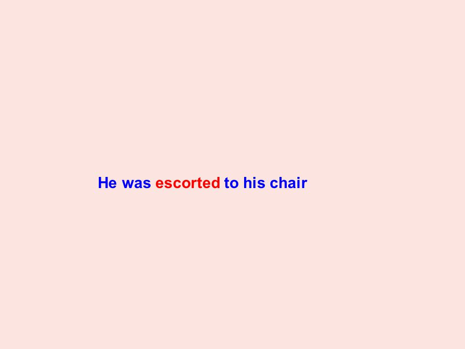 He was escorted to his chair
