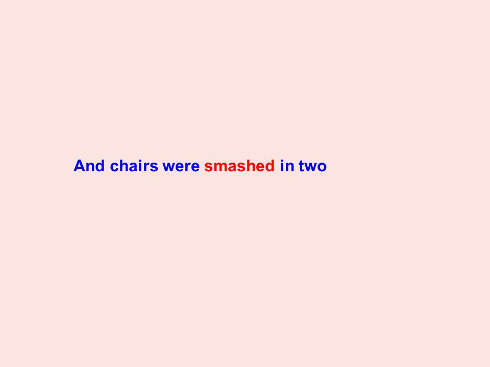 And chairs were smashed in two