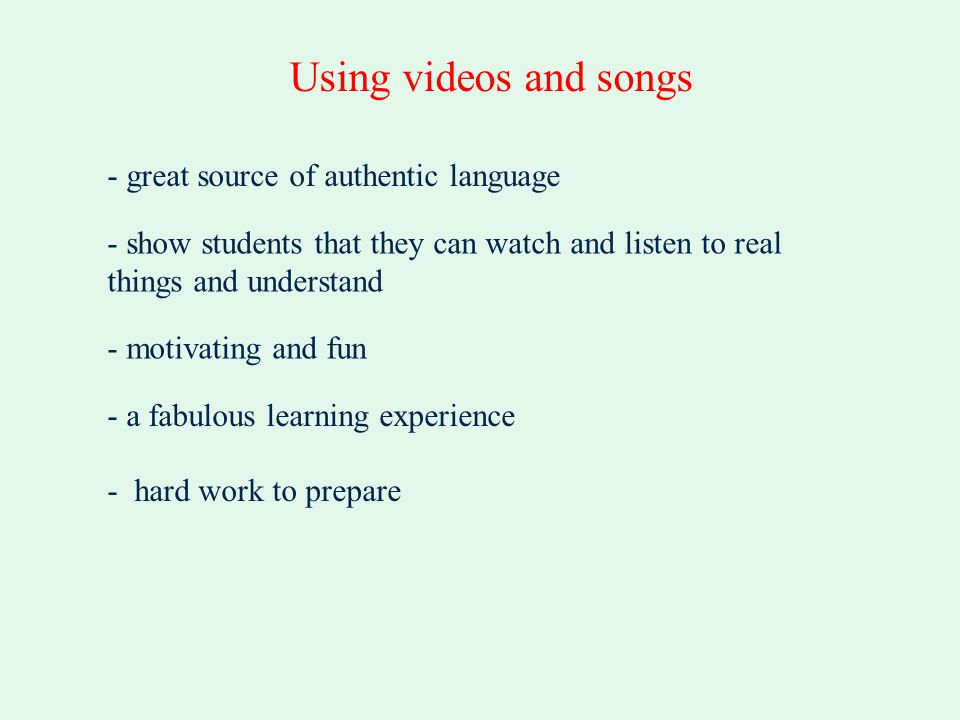 - great source of authentic language Using videos and songs - motivating and fun - a fabulous learning experience - hard work to prepare - show studen
