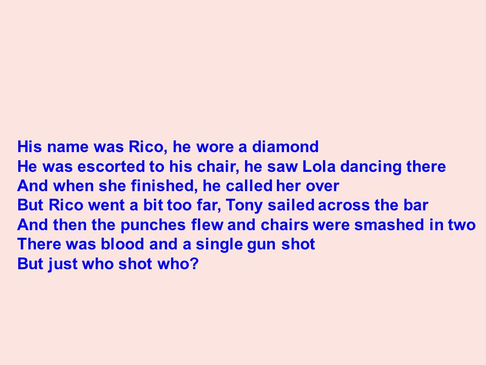 His name was Rico, he wore a diamond He was escorted to his chair, he saw Lola dancing there And when she finished, he called her over But Rico went a bit too far, Tony sailed across the bar And then the punches flew and chairs were smashed in two There was blood and a single gun shot But just who shot who