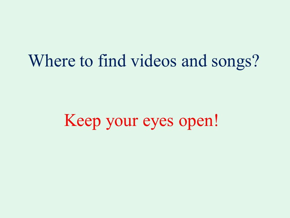 Keep your eyes open! Where to find videos and songs