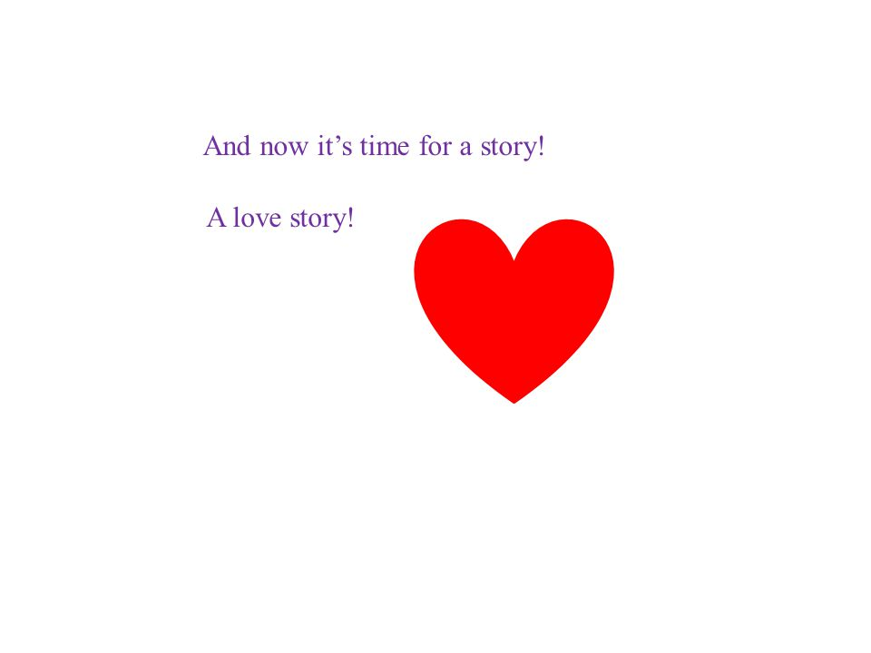 And now it's time for a story! A love story!