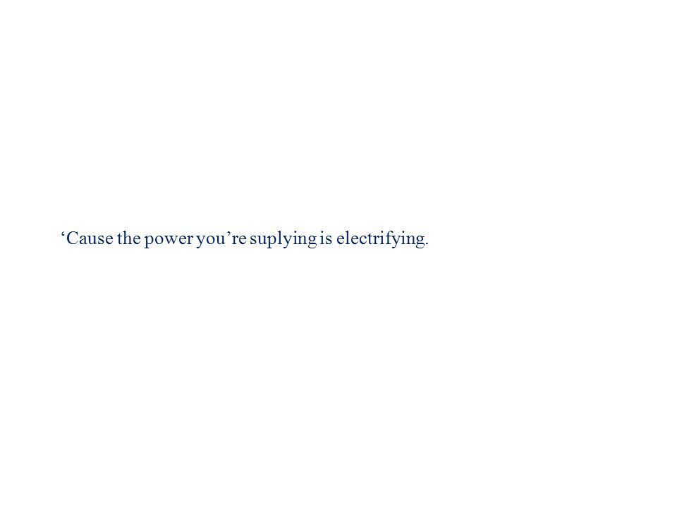 'Cause the power is electrifying.You're suplying the power.
