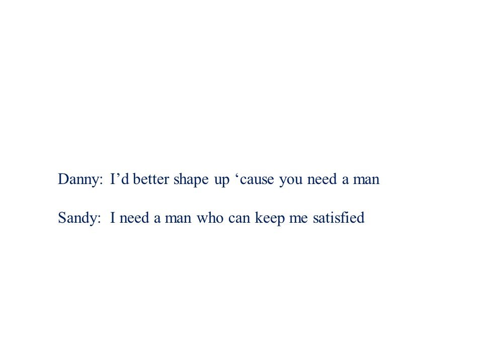 Danny: I'd better shape up 'cause you need a man Sandy:I need a man who can keep me satisfied