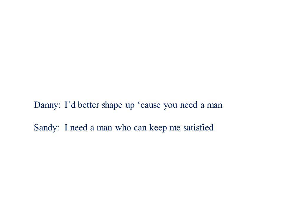 Danny: I'd better shape up 'cause you need a man Sandy:I need a man who can keep me satisfied Sandy:I need a man.