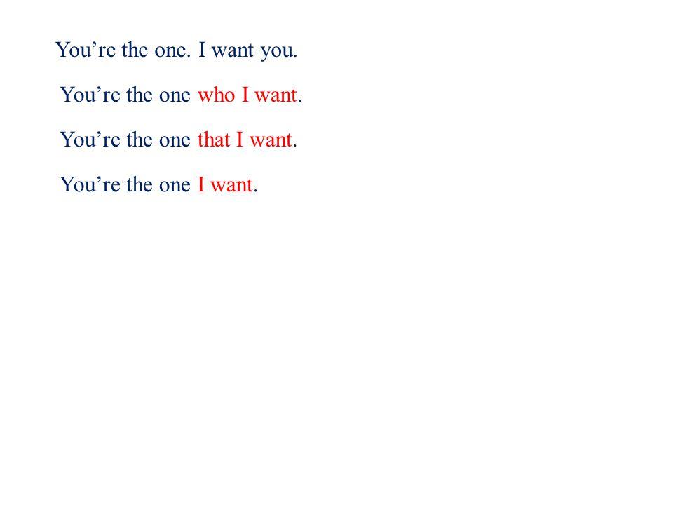 You're the one. I want you. You're the one who I want.