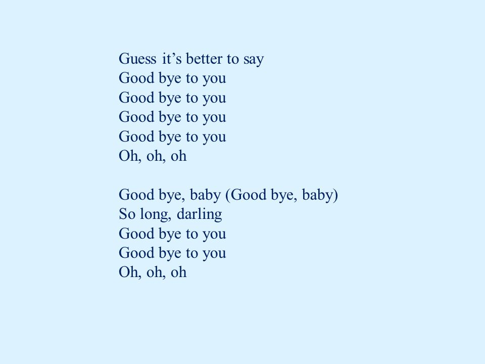 Guess it's better to say Good bye to you Oh, oh, oh Good bye, baby (Good bye, baby) So long, darling Good bye to you Oh, oh, oh