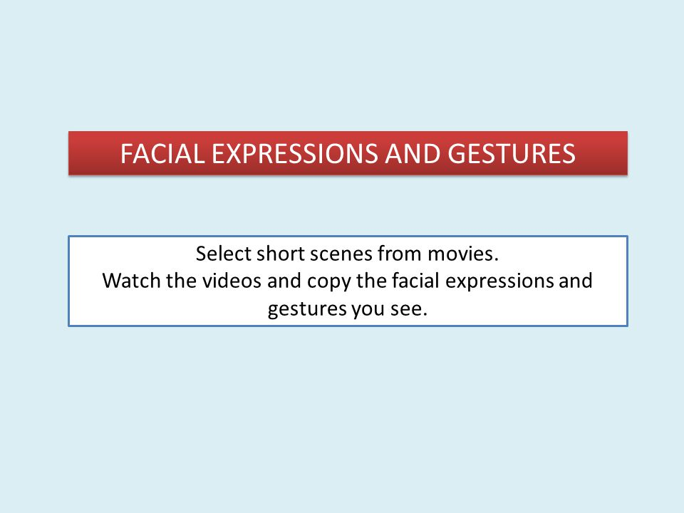 FACIAL EXPRESSIONS AND GESTURES Select short scenes from movies. Watch the videos and copy the facial expressions and gestures you see.