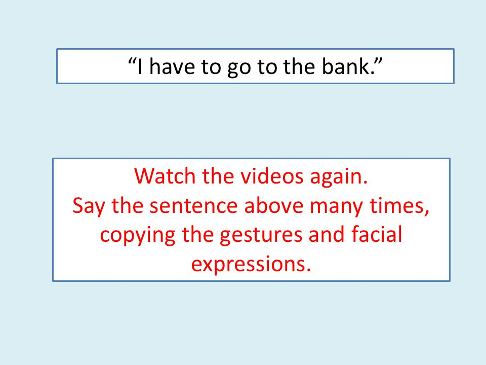 """I have to go to the bank."" Watch the videos again. Say the sentence above many times, copying the gestures and facial expressions."