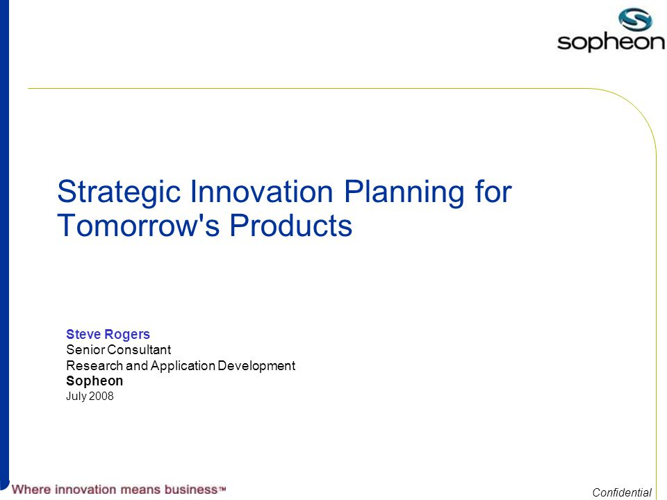 Confidential Strategic Innovation Planning for Tomorrow s Products Steve Rogers Senior Consultant Research and Application Development Sopheon July 2008
