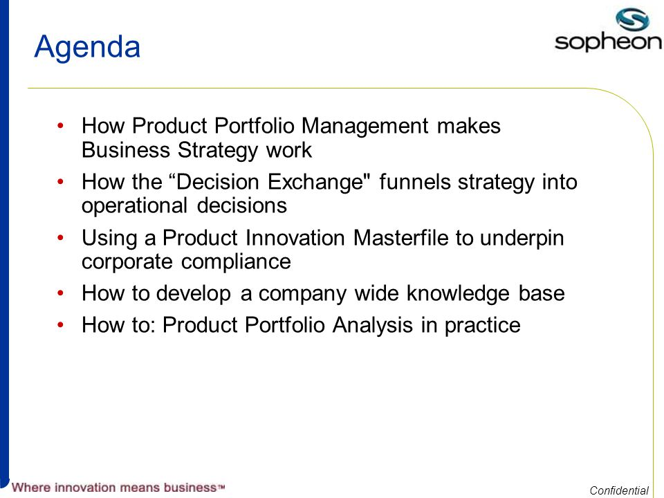 Confidential Agenda How Product Portfolio Management makes Business Strategy work How the Decision Exchange funnels strategy into operational decisions Using a Product Innovation Masterfile to underpin corporate compliance How to develop a company wide knowledge base How to: Product Portfolio Analysis in practice