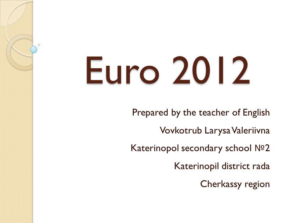 Euro 2012 Prepared by the teacher of English Vovkotrub Larysa Valeriivna Katerinopol secondary school № 2 Katerinopil district rada Cherkassy region
