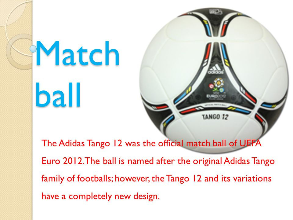 Match ball The Adidas Tango 12 was the official match ball of UEFA Euro 2012.The ball is named after the original Adidas Tango family of footballs; however, the Tango 12 and its variations have a completely new design.