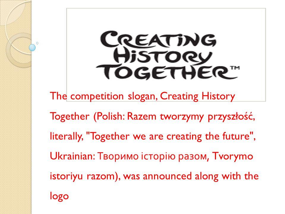 The competition slogan, Creating History Together (Polish: Razem tworzymy przyszłość, literally, Together we are creating the future , Ukrainian: Творимо історію разом, Tvorymo istoriyu razom), was announced along with the logo