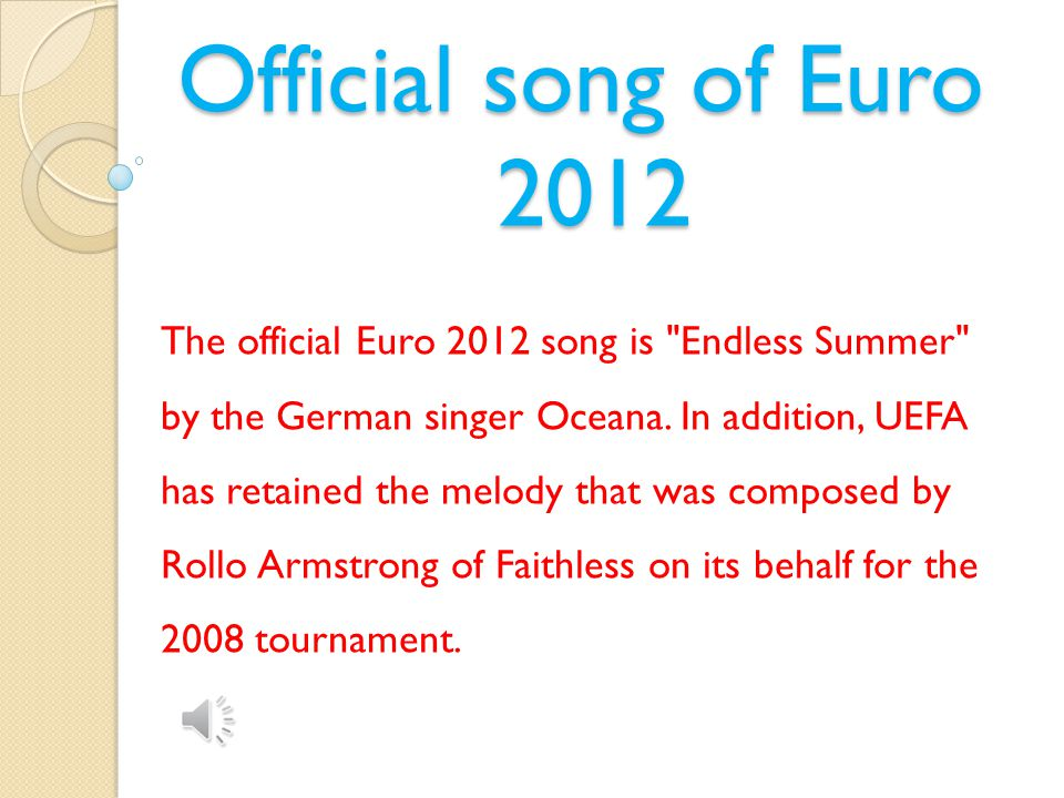 Official song of Euro 2012 The official Euro 2012 song is Endless Summer by the German singer Oceana.