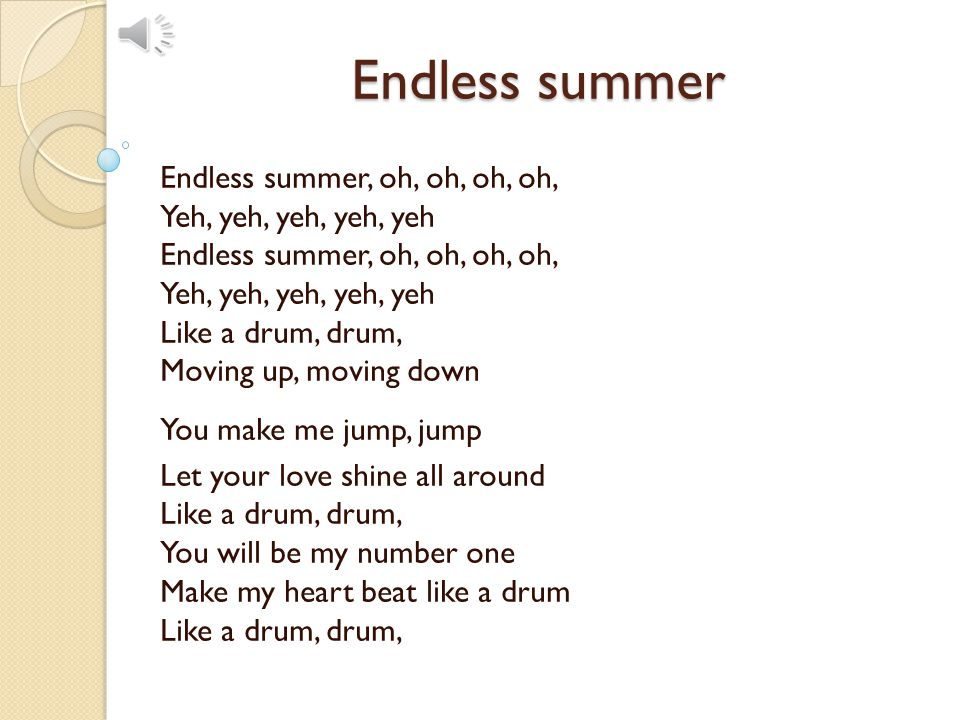 Endless summer Endless summer, oh, oh, oh, oh, Yeh, yeh, yeh, yeh, yeh Endless summer, oh, oh, oh, oh, Yeh, yeh, yeh, yeh, yeh Like a drum, drum, Moving up, moving down You make me jump, jump Let your love shine all around Like a drum, drum, You will be my number one Make my heart beat like a drum Like a drum, drum,