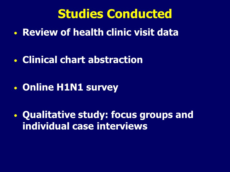 Studies Conducted Review of health clinic visit data Clinical chart abstraction Online H1N1 survey Qualitative study: focus groups and individual case interviews