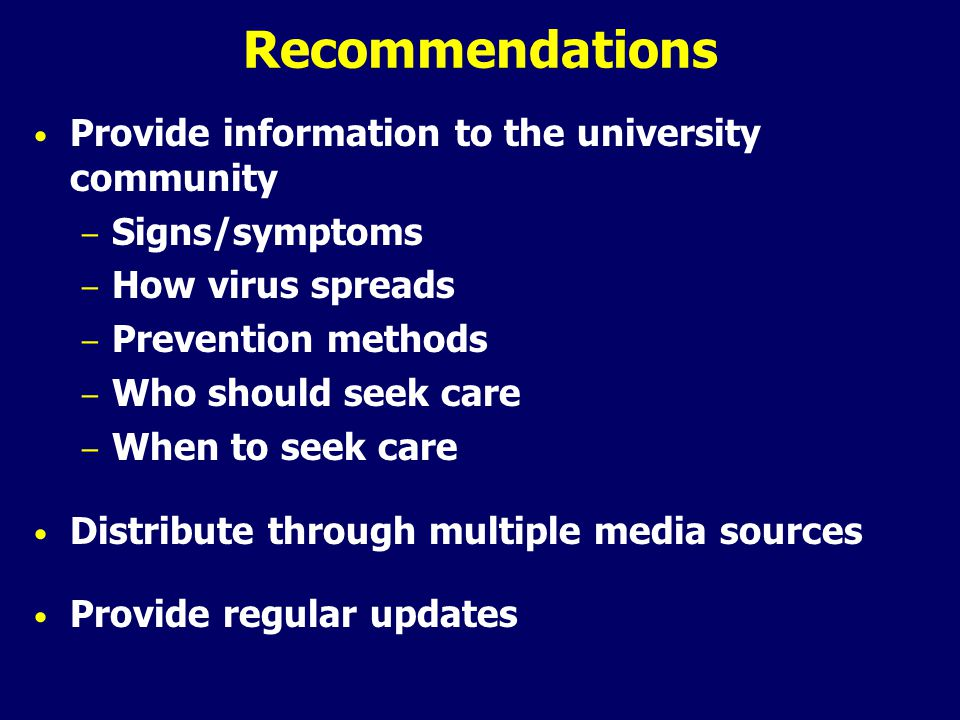 Recommendations Provide information to the university community – Signs/symptoms – How virus spreads – Prevention methods – Who should seek care – When to seek care Distribute through multiple media sources Provide regular updates