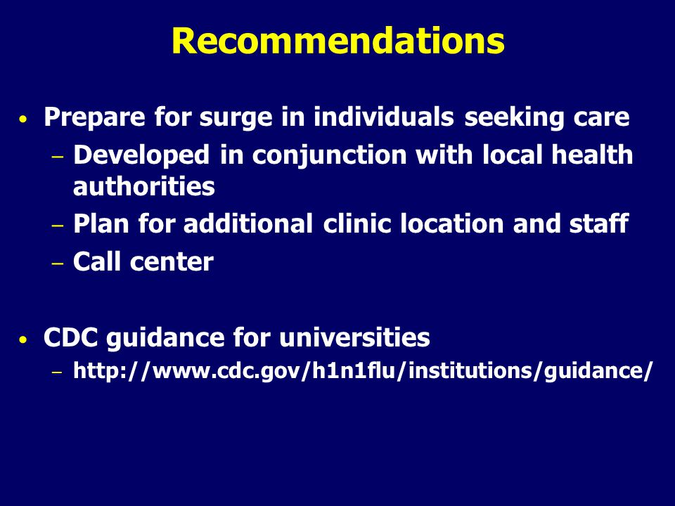 Recommendations Prepare for surge in individuals seeking care – Developed in conjunction with local health authorities – Plan for additional clinic location and staff – Call center CDC guidance for universities – http://www.cdc.gov/h1n1flu/institutions/guidance/