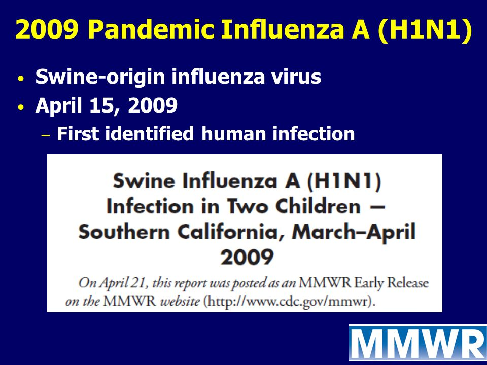 2009 Pandemic Influenza A (H1N1) Swine-origin influenza virus April 15, 2009 – First identified human infection