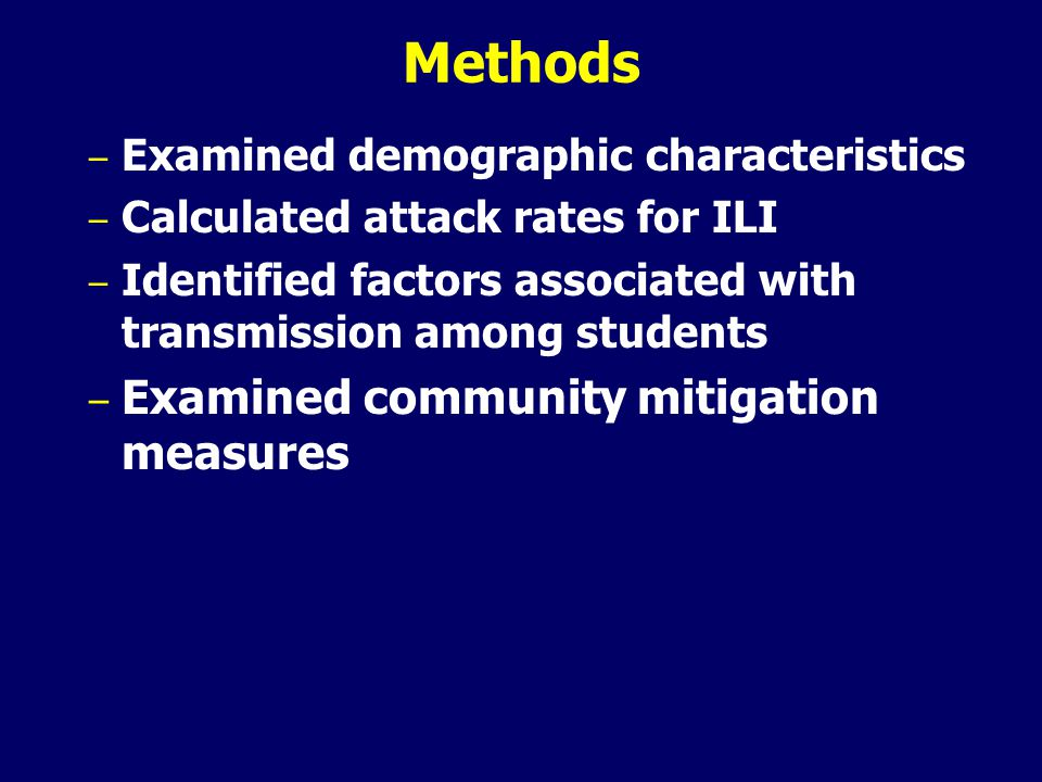 Methods – Examined demographic characteristics – Calculated attack rates for ILI – Identified factors associated with transmission among students – Examined community mitigation measures