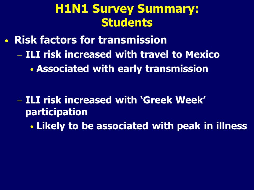 H1N1 Survey Summary: Students Risk factors for transmission – ILI risk increased with travel to Mexico Associated with early transmission – ILI risk increased with 'Greek Week' participation Likely to be associated with peak in illness