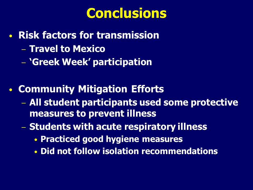 Conclusions Risk factors for transmission – Travel to Mexico – 'Greek Week' participation Community Mitigation Efforts – All student participants used some protective measures to prevent illness – Students with acute respiratory illness Practiced good hygiene measures Did not follow isolation recommendations
