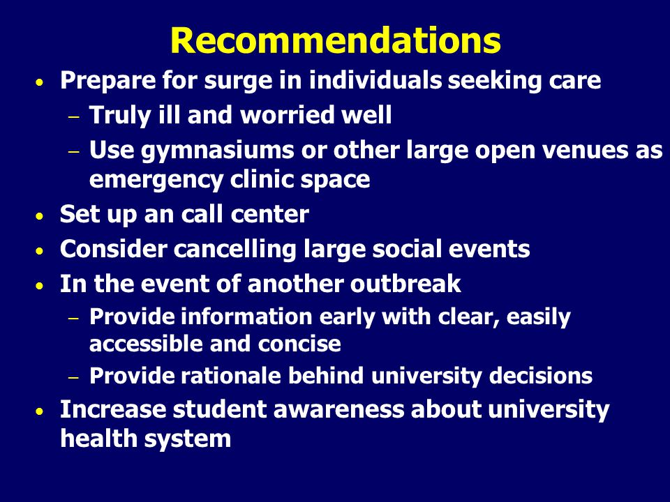 Recommendations Prepare for surge in individuals seeking care – Truly ill and worried well – Use gymnasiums or other large open venues as emergency clinic space Set up an call center Consider cancelling large social events In the event of another outbreak – Provide information early with clear, easily accessible and concise – Provide rationale behind university decisions Increase student awareness about university health system