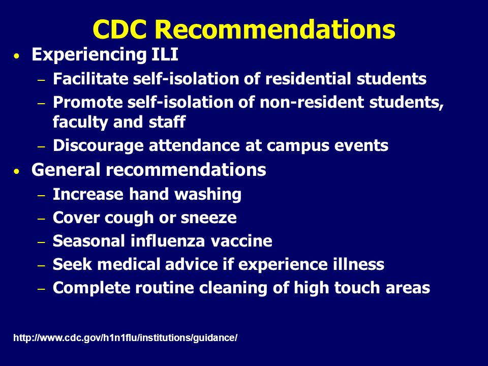 CDC Recommendations Experiencing ILI – Facilitate self-isolation of residential students – Promote self-isolation of non-resident students, faculty and staff – Discourage attendance at campus events General recommendations – Increase hand washing – Cover cough or sneeze – Seasonal influenza vaccine – Seek medical advice if experience illness – Complete routine cleaning of high touch areas http://www.cdc.gov/h1n1flu/institutions/guidance/