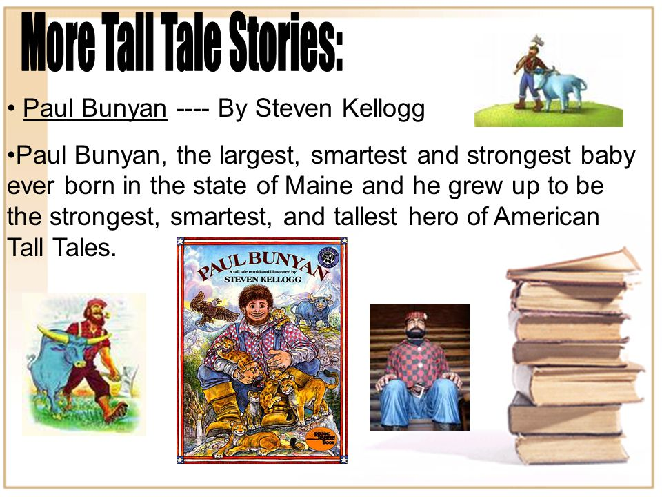 Paul Bunyan ---- By Steven Kellogg Paul Bunyan, the largest, smartest and strongest baby ever born in the state of Maine and he grew up to be the strongest, smartest, and tallest hero of American Tall Tales.
