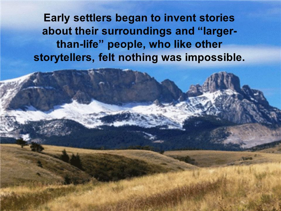 Early settlers began to invent stories about their surroundings and larger- than-life people, who like other storytellers, felt nothing was impossible.