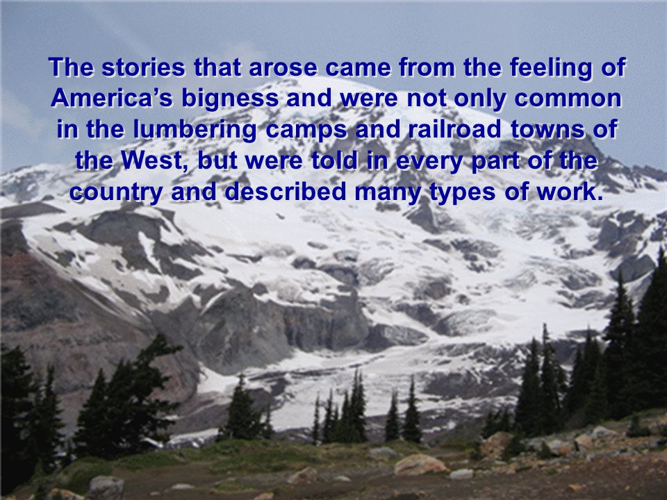 The stories that arose came from the feeling of America's bigness and were not only common in the lumbering camps and railroad towns of the West, but were told in every part of the country and described many types of work.