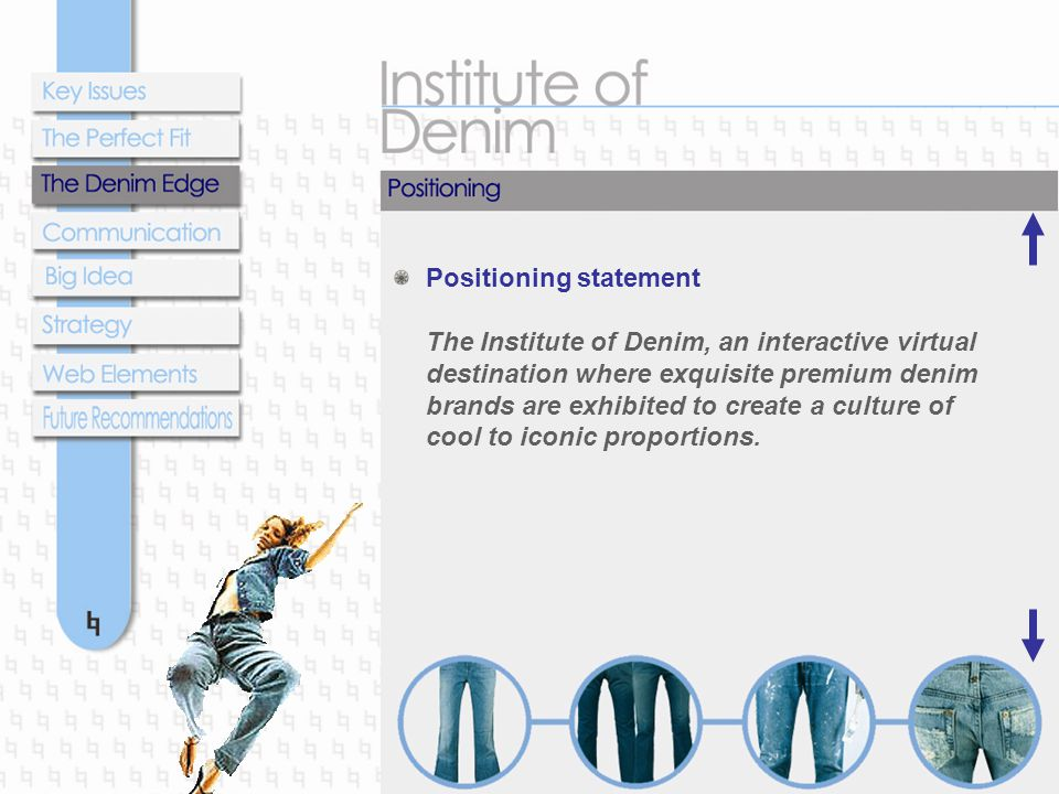 Positioning statement The Institute of Denim, an interactive virtual destination where exquisite premium denim brands are exhibited to create a culture of cool to iconic proportions.