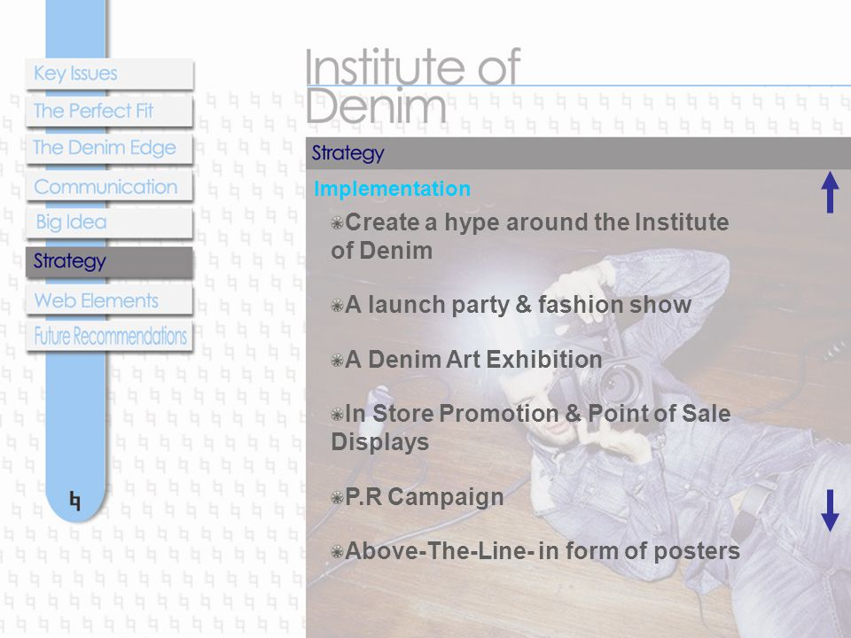 Implementation Create a hype around the Institute of Denim A launch party & fashion show A Denim Art Exhibition In Store Promotion & Point of Sale Displays P.R Campaign Above-The-Line- in form of posters