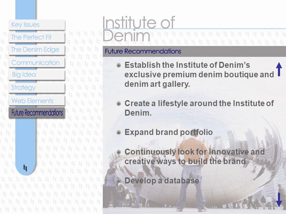 Establish the Institute of Denim's exclusive premium denim boutique and denim art gallery. Create a lifestyle around the Institute of Denim. Expand br
