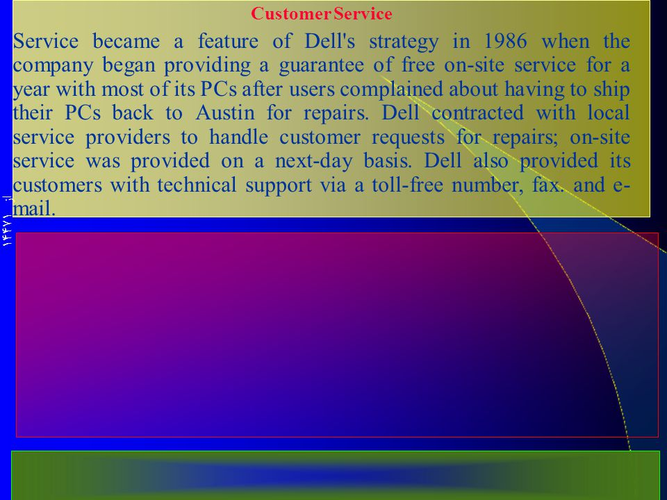 از 14471 Customer Service Service became a feature of Dell s strategy in 1986 when the company began provid­ing a guarantee of free on-site service for a year with most of its PCs after users com­plained about having to ship their PCs back to Austin for repairs.