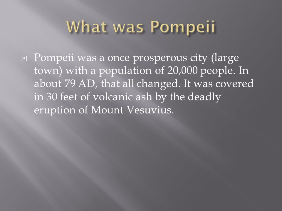  Pompeii was a once prosperous city (large town) with a population of 20,000 people. In about 79 AD, that all changed. It was covered in 30 feet of v