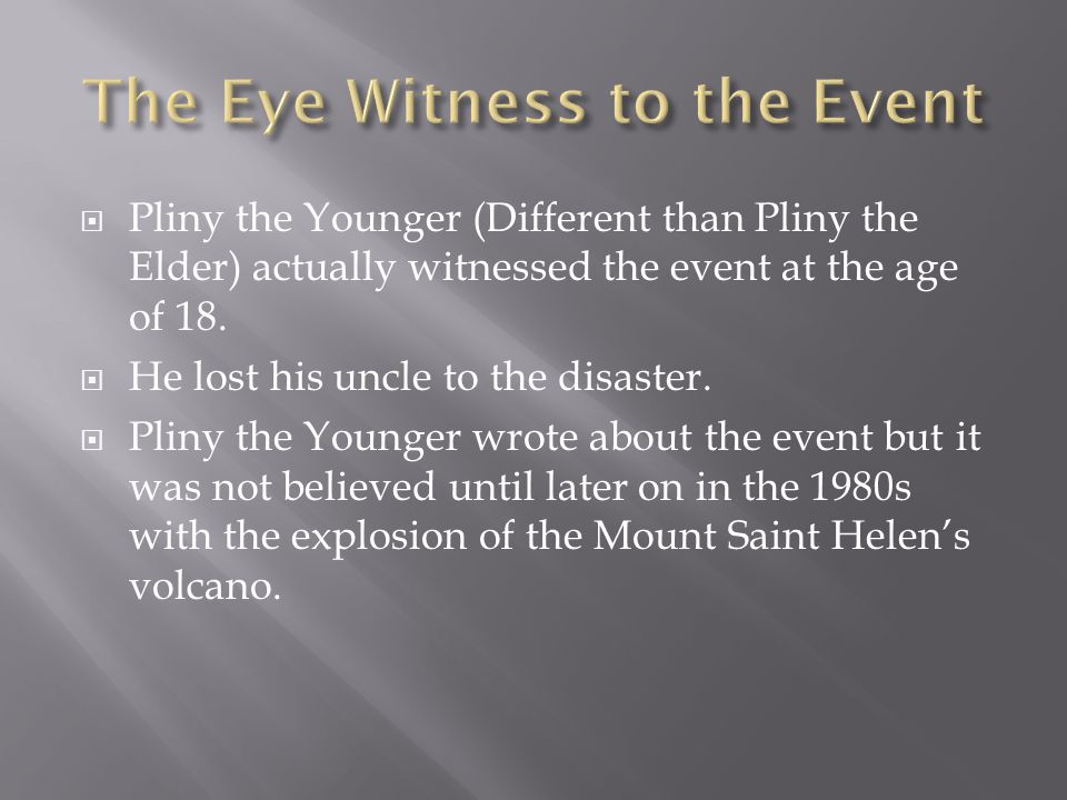  Pliny the Younger (Different than Pliny the Elder) actually witnessed the event at the age of 18.  He lost his uncle to the disaster.  Pliny the Y