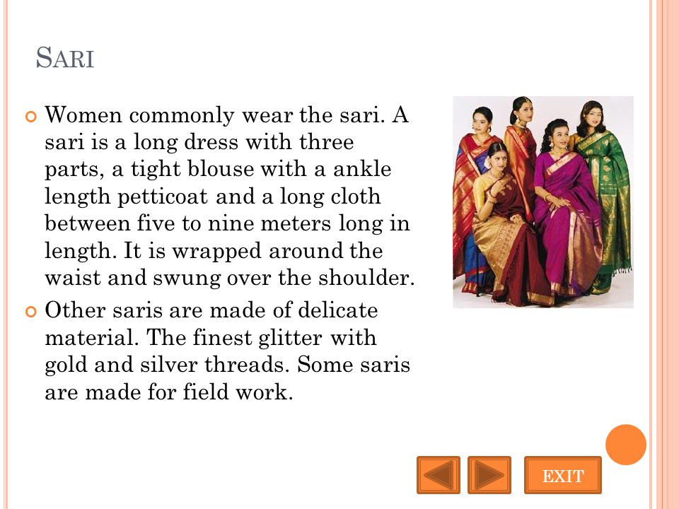 S ARI Women commonly wear the sari. A sari is a long dress with three parts, a tight blouse with a ankle length petticoat and a long cloth between fiv