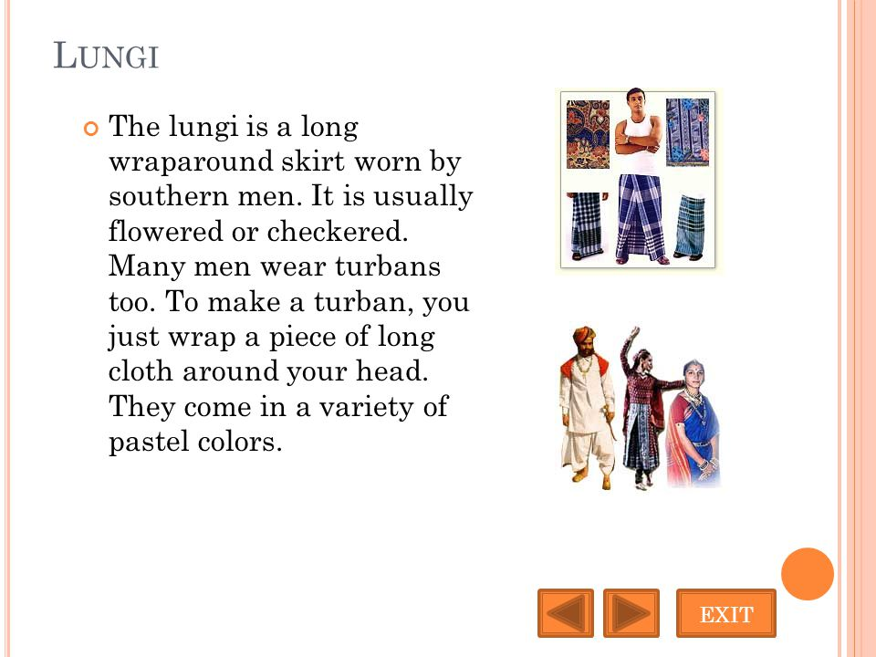 L UNGI The lungi is a long wraparound skirt worn by southern men. It is usually flowered or checkered. Many men wear turbans too. To make a turban, yo