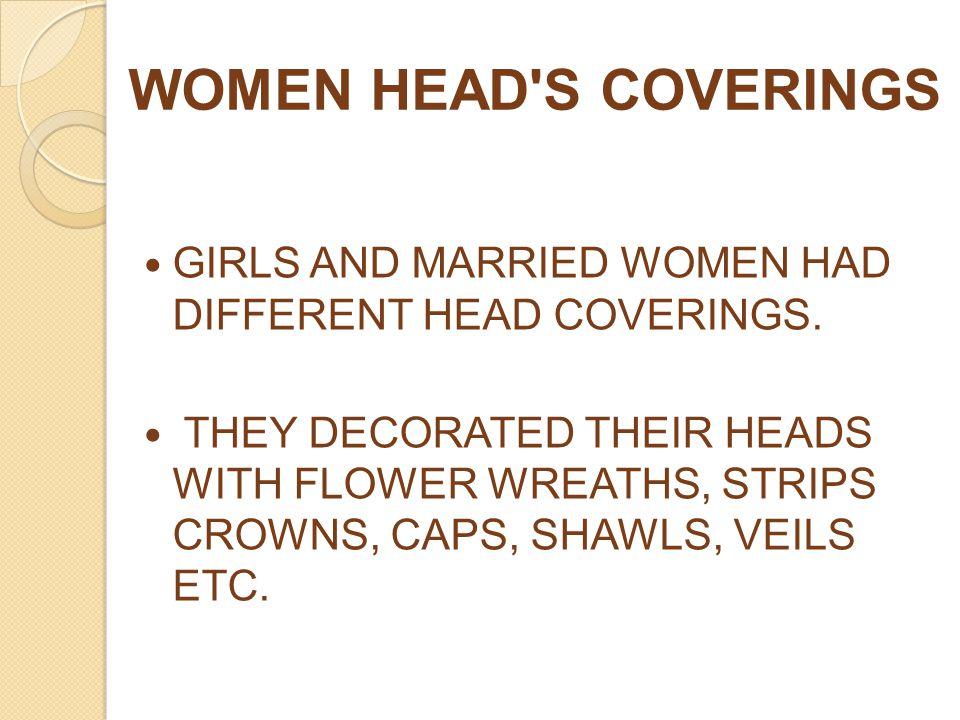 WOMEN HEAD'S COVERINGS GIRLS AND MARRIED WOMEN HAD DIFFERENT HEAD COVERINGS. THEY DECORATED THEIR HEADS WITH FLOWER WREATHS, STRIPS CROWNS, CAPS, SHAW