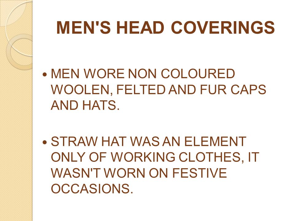 MEN'S HEAD COVERINGS MEN WORE NON COLOURED WOOLEN, FELTED AND FUR CAPS AND HATS. STRAW HAT WAS AN ELEMENT ONLY OF WORKING CLOTHES, IT WASN'T WORN ON F