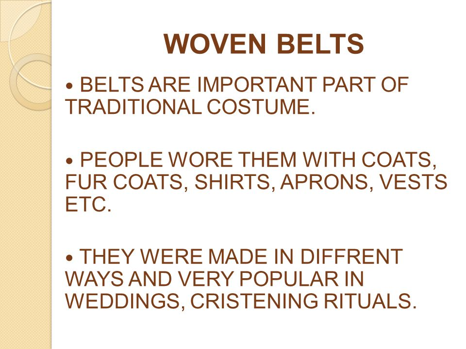 WOVEN BELTS BELTS ARE IMPORTANT PART OF TRADITIONAL COSTUME. PEOPLE WORE THEM WITH COATS, FUR COATS, SHIRTS, APRONS, VESTS ETC. THEY WERE MADE IN DIFF