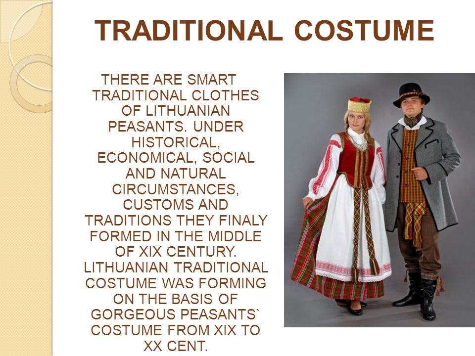 TRADITIONAL COSTUME THERE ARE SMART TRADITIONAL CLOTHES OF LITHUANIAN PEASANTS. UNDER HISTORICAL, ECONOMICAL, SOCIAL AND NATURAL CIRCUMSTANCES, CUSTOM