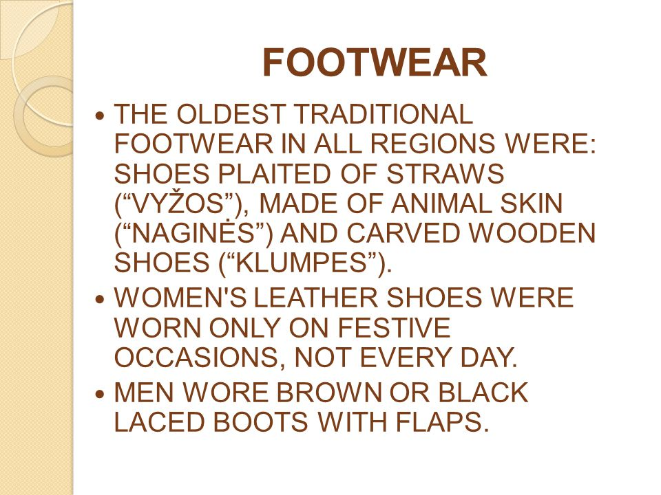 "FOOTWEAR THE OLDEST TRADITIONAL FOOTWEAR IN ALL REGIONS WERE: SHOES PLAITED OF STRAWS (""VYŽOS""), MADE OF ANIMAL SKIN (""NAGINĖS"") AND CARVED WOODEN SHO"